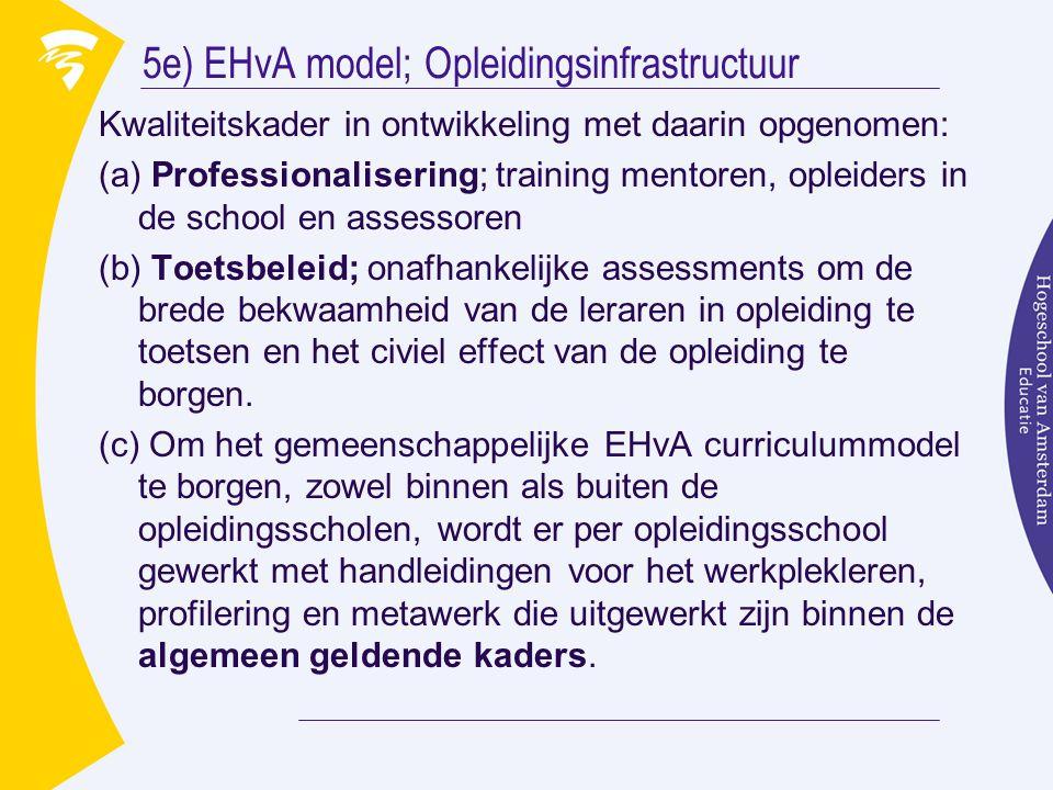 5e) EHvA model; Opleidingsinfrastructuur Kwaliteitskader in ontwikkeling met daarin opgenomen: (a) Professionalisering; training mentoren, opleiders in de school en assessoren (b) Toetsbeleid; onafhankelijke assessments om de brede bekwaamheid van de leraren in opleiding te toetsen en het civiel effect van de opleiding te borgen.