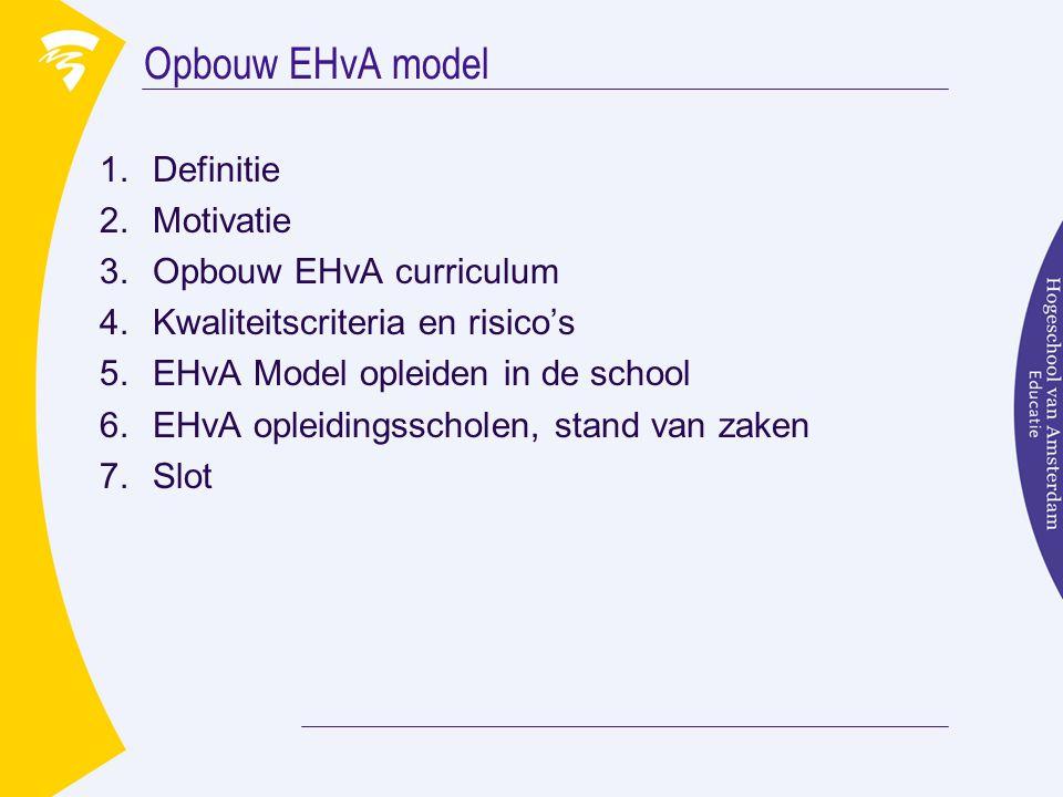 Opbouw EHvA model 1.Definitie 2.Motivatie 3.Opbouw EHvA curriculum 4.Kwaliteitscriteria en risico's 5.EHvA Model opleiden in de school 6.EHvA opleidingsscholen, stand van zaken 7.Slot