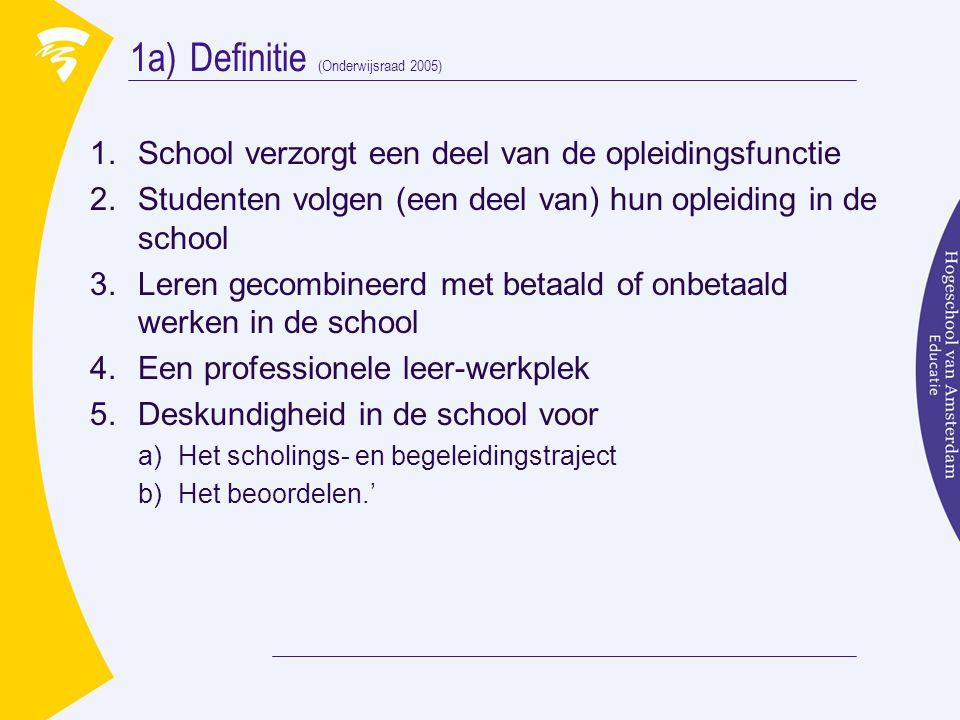 1a)Definitie (Onderwijsraad 2005) 1.School verzorgt een deel van de opleidingsfunctie 2.Studenten volgen (een deel van) hun opleiding in de school 3.Leren gecombineerd met betaald of onbetaald werken in de school 4.Een professionele leer-werkplek 5.Deskundigheid in de school voor a)Het scholings- en begeleidingstraject b)Het beoordelen.'