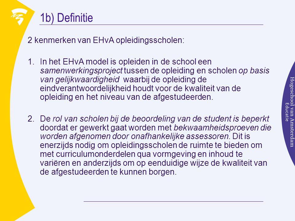 1b) Definitie 2 kenmerken van EHvA opleidingsscholen: 1.In het EHvA model is opleiden in de school een samenwerkingsproject tussen de opleiding en scholen op basis van gelijkwaardigheid waarbij de opleiding de eindverantwoordelijkheid houdt voor de kwaliteit van de opleiding en het niveau van de afgestudeerden.