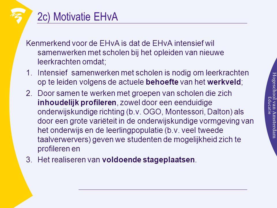 2c) Motivatie EHvA Kenmerkend voor de EHvA is dat de EHvA intensief wil samenwerken met scholen bij het opleiden van nieuwe leerkrachten omdat; 1.Intensief samenwerken met scholen is nodig om leerkrachten op te leiden volgens de actuele behoefte van het werkveld; 2.Door samen te werken met groepen van scholen die zich inhoudelijk profileren, zowel door een eenduidige onderwijskundige richting (b.v.