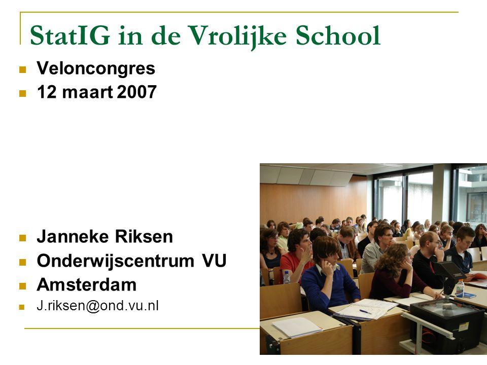 StatIG in de Vrolijke School Veloncongres 12 maart 2007 Janneke Riksen Onderwijscentrum VU Amsterdam J.riksen@ond.vu.nl