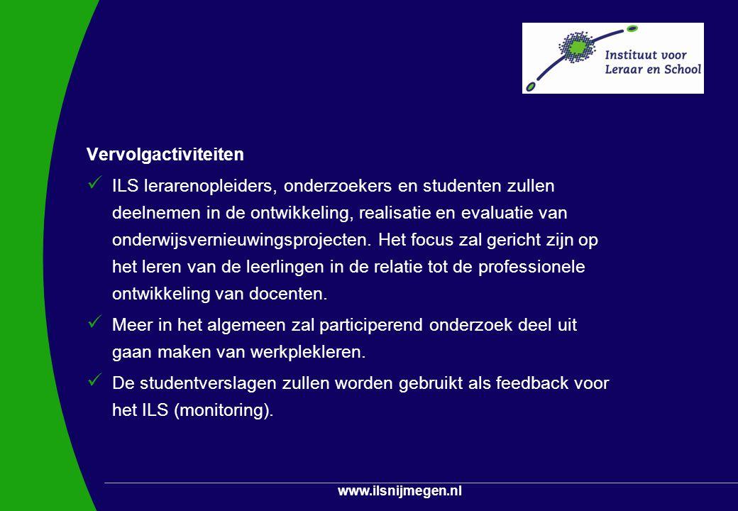 www.ilsnijmegen.nl Vervolgactiviteiten ILS lerarenopleiders, onderzoekers en studenten zullen deelnemen in de ontwikkeling, realisatie en evaluatie va