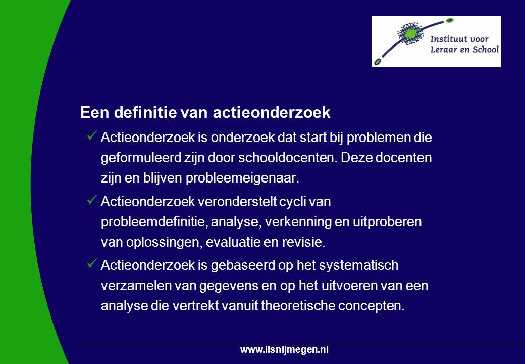 www.ilsnijmegen.nl Een definitie van actieonderzoek Actieonderzoek is onderzoek dat start bij problemen die geformuleerd zijn door schooldocenten. Dez