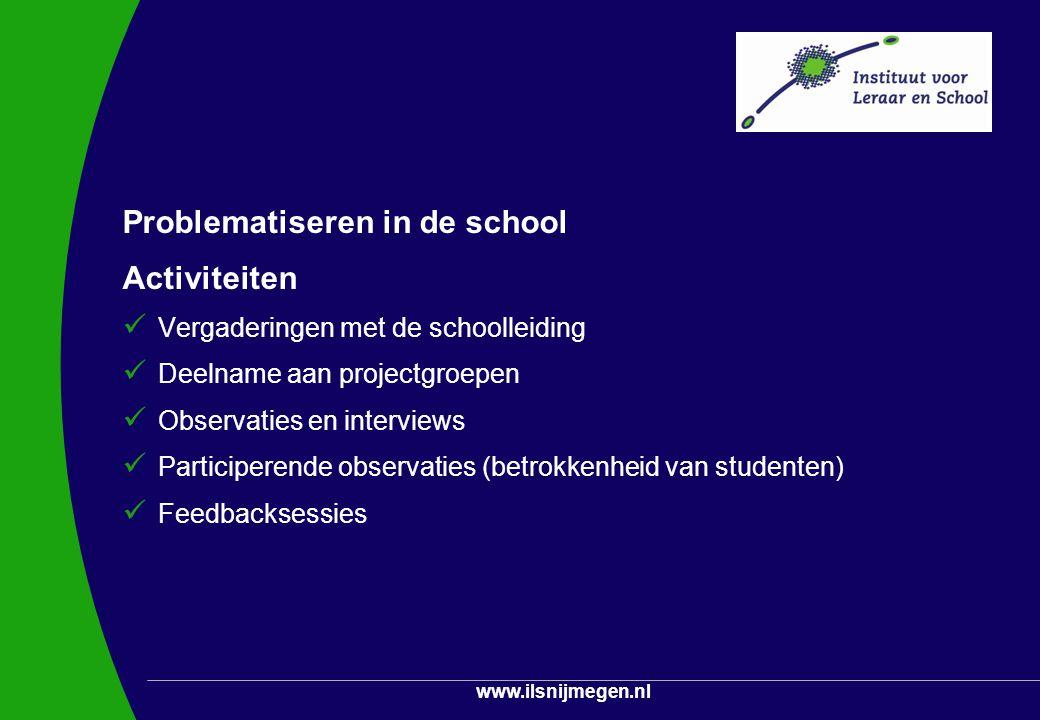 www.ilsnijmegen.nl Problematiseren in de school Activiteiten Vergaderingen met de schoolleiding Deelname aan projectgroepen Observaties en interviews