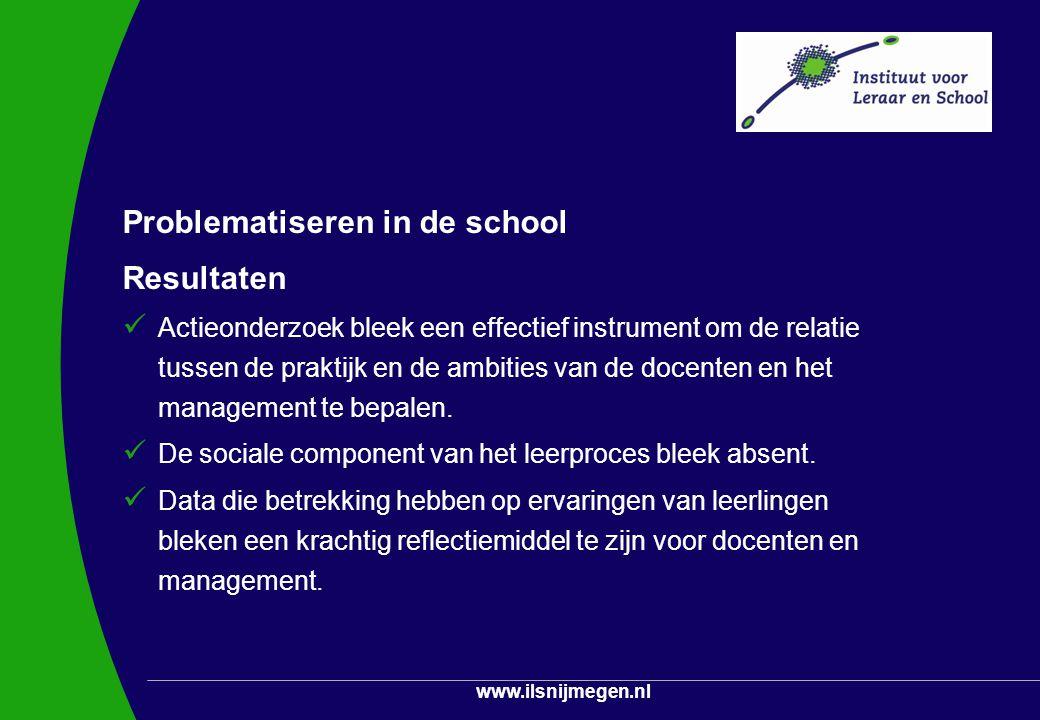 www.ilsnijmegen.nl Problematiseren in de school Resultaten Actieonderzoek bleek een effectief instrument om de relatie tussen de praktijk en de ambiti