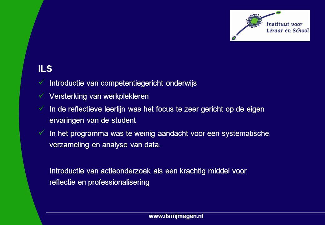 www.ilsnijmegen.nl ILS Introductie van competentiegericht onderwijs Versterking van werkplekleren In de reflectieve leerlijn was het focus te zeer ger