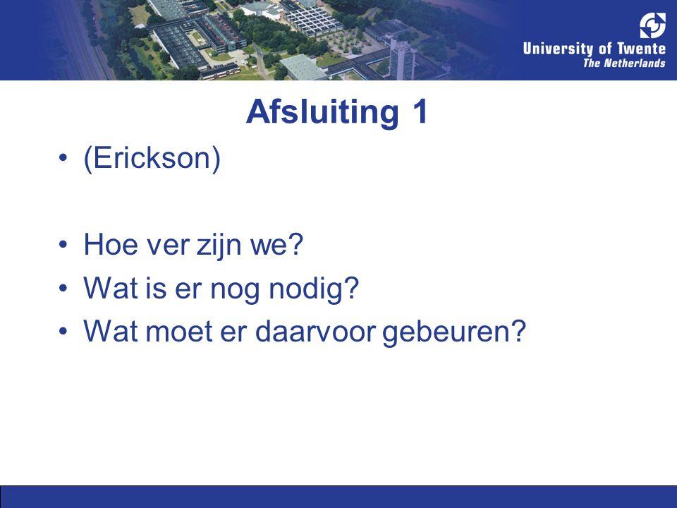 Afsluiting 1 (Erickson) Hoe ver zijn we? Wat is er nog nodig? Wat moet er daarvoor gebeuren?