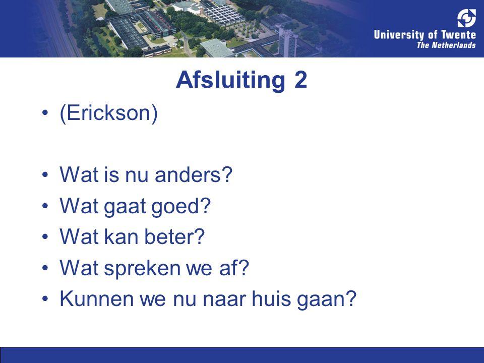 Afsluiting 2 (Erickson) Wat is nu anders? Wat gaat goed? Wat kan beter? Wat spreken we af? Kunnen we nu naar huis gaan?