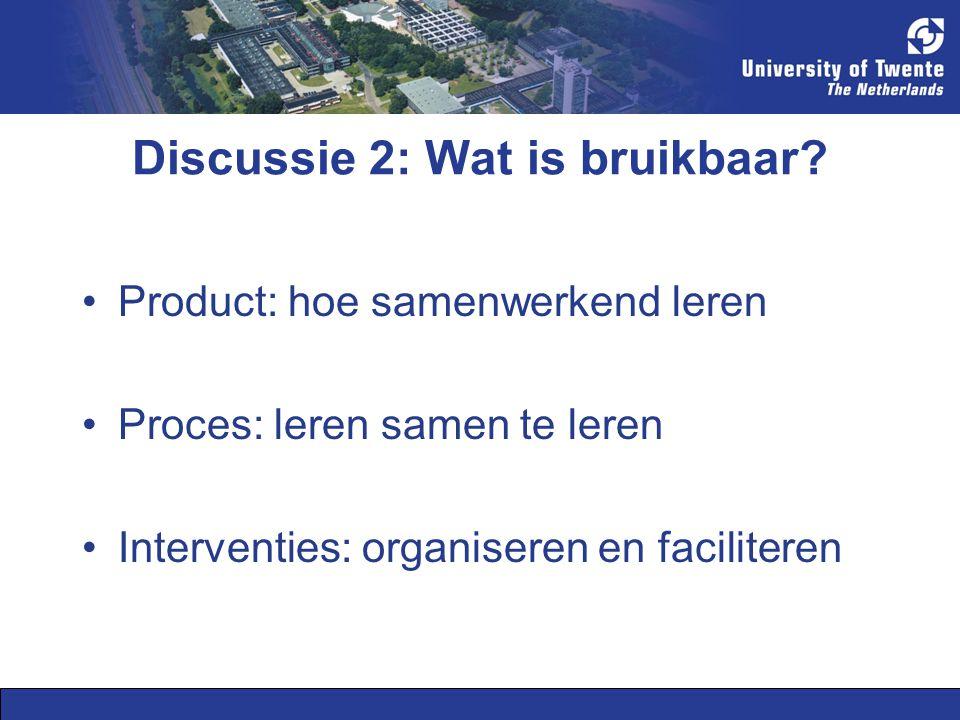 Discussie 2: Wat is bruikbaar? Product: hoe samenwerkend leren Proces: leren samen te leren Interventies: organiseren en faciliteren