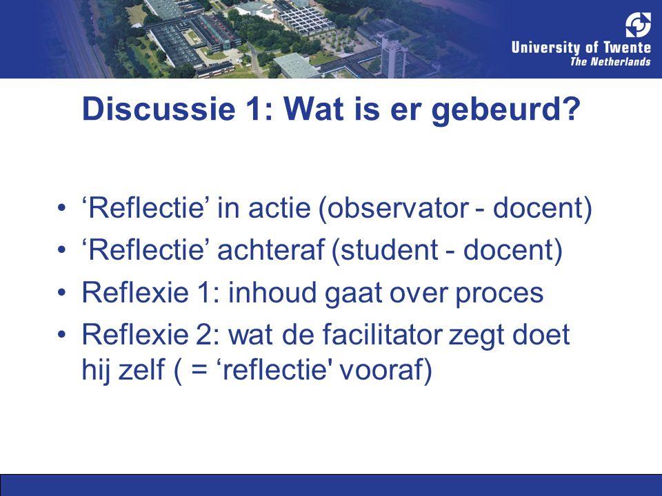 Discussie 1: Wat is er gebeurd? 'Reflectie' in actie (observator - docent) 'Reflectie' achteraf (student - docent) Reflexie 1: inhoud gaat over proces