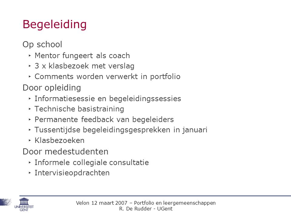 Velon 12 maart 2007 – Portfolio en leergemeenschappen R. De Rudder - UGent Begeleiding Op school ‣ Mentor fungeert als coach ‣ 3 x klasbezoek met vers