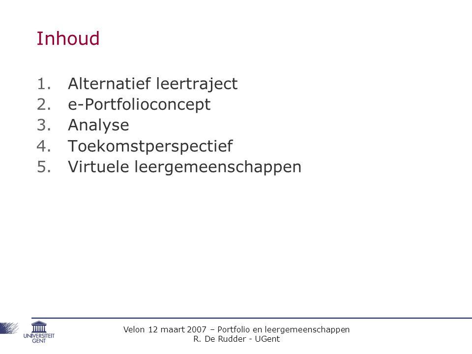 Velon 12 maart 2007 – Portfolio en leergemeenschappen R. De Rudder - UGent Inhoud 1.Alternatief leertraject 2.e-Portfolioconcept 3.Analyse 4.Toekomstp