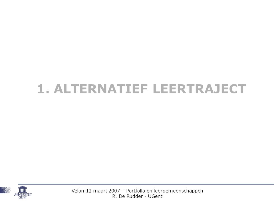 Velon 12 maart 2007 – Portfolio en leergemeenschappen R. De Rudder - UGent 1. ALTERNATIEF LEERTRAJECT
