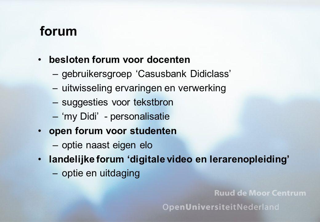 forum besloten forum voor docenten –gebruikersgroep 'Casusbank Didiclass' –uitwisseling ervaringen en verwerking –suggesties voor tekstbron –'my Didi' - personalisatie open forum voor studenten –optie naast eigen elo landelijke forum 'digitale video en lerarenopleiding' –optie en uitdaging