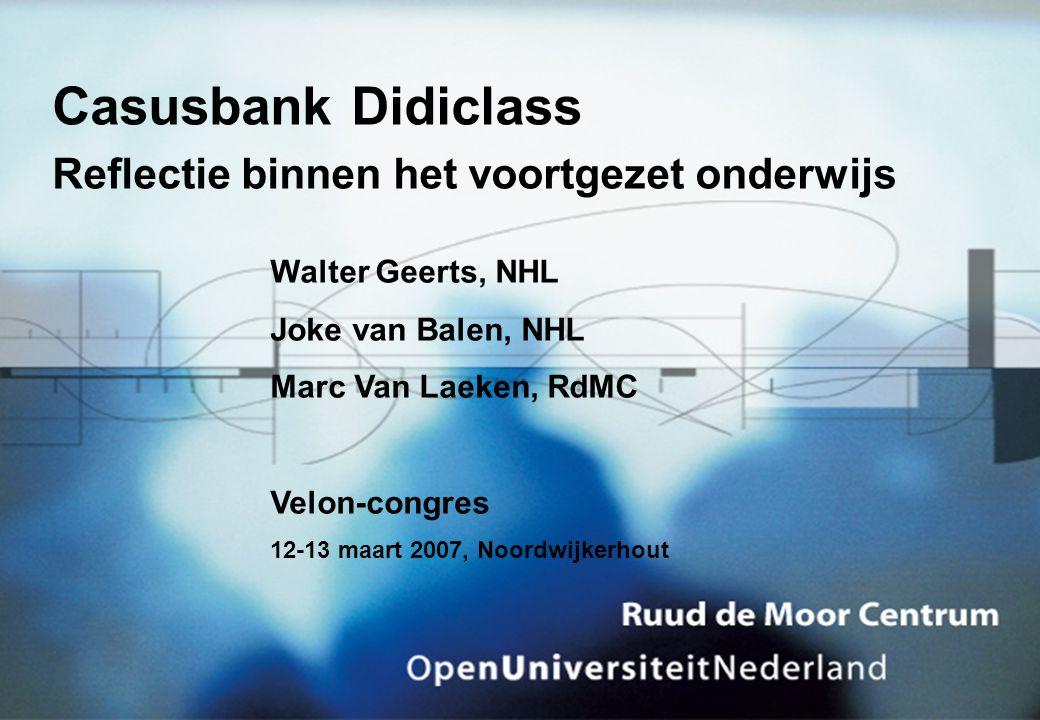 Casusbank Didiclass Reflectie binnen het voortgezet onderwijs Walter Geerts, NHL Joke van Balen, NHL Marc Van Laeken, RdMC Velon-congres 12-13 maart 2007, Noordwijkerhout