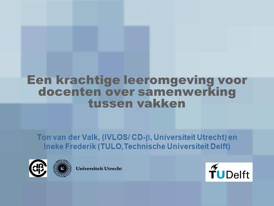 Een krachtige leeromgeving voor docenten over samenwerking tussen vakken Ton van der Valk, (IVLOS/ CD- , Universiteit Utrecht) en Ineke Frederik (TUL