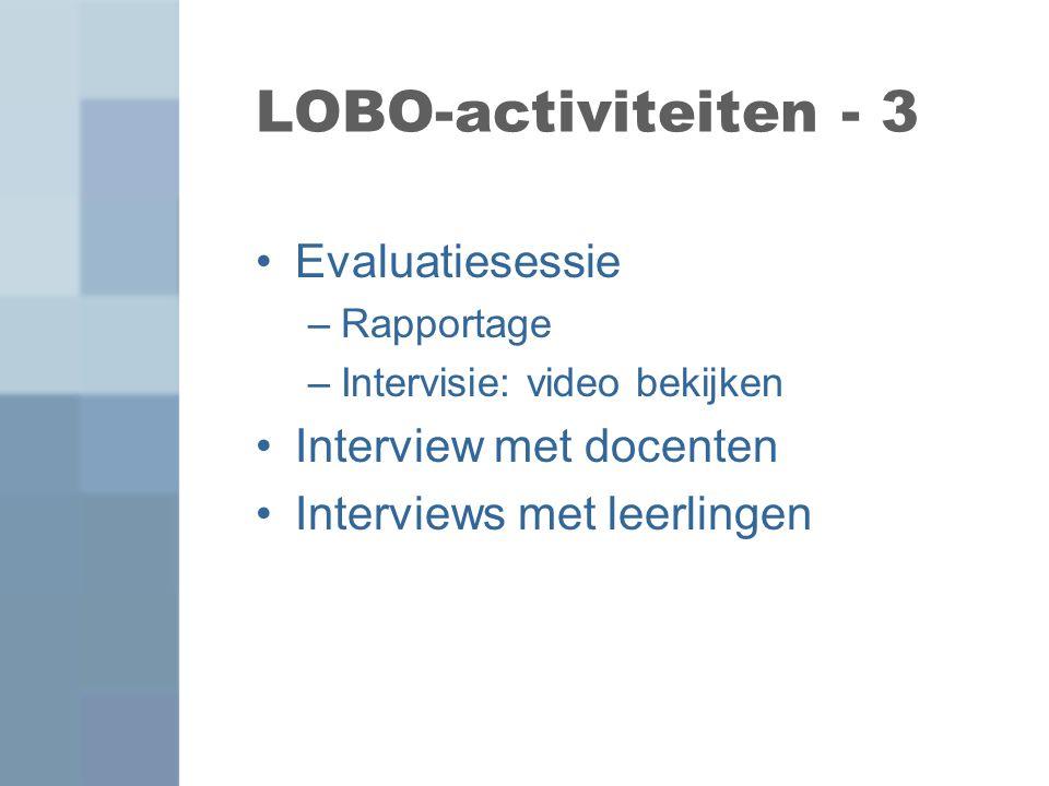 LOBO-activiteiten - 3 Evaluatiesessie –Rapportage –Intervisie: video bekijken Interview met docenten Interviews met leerlingen