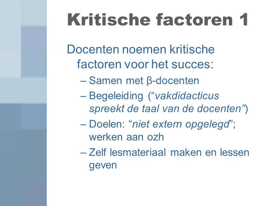 """Kritische factoren 1 Docenten noemen kritische factoren voor het succes: –Samen met β-docenten –Begeleiding (""""vakdidacticus spreekt de taal van de doc"""