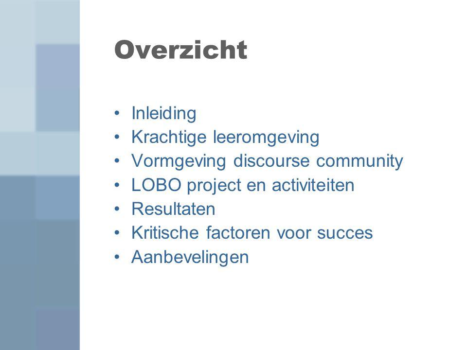 Overzicht Inleiding Krachtige leeromgeving Vormgeving discourse community LOBO project en activiteiten Resultaten Kritische factoren voor succes Aanbe