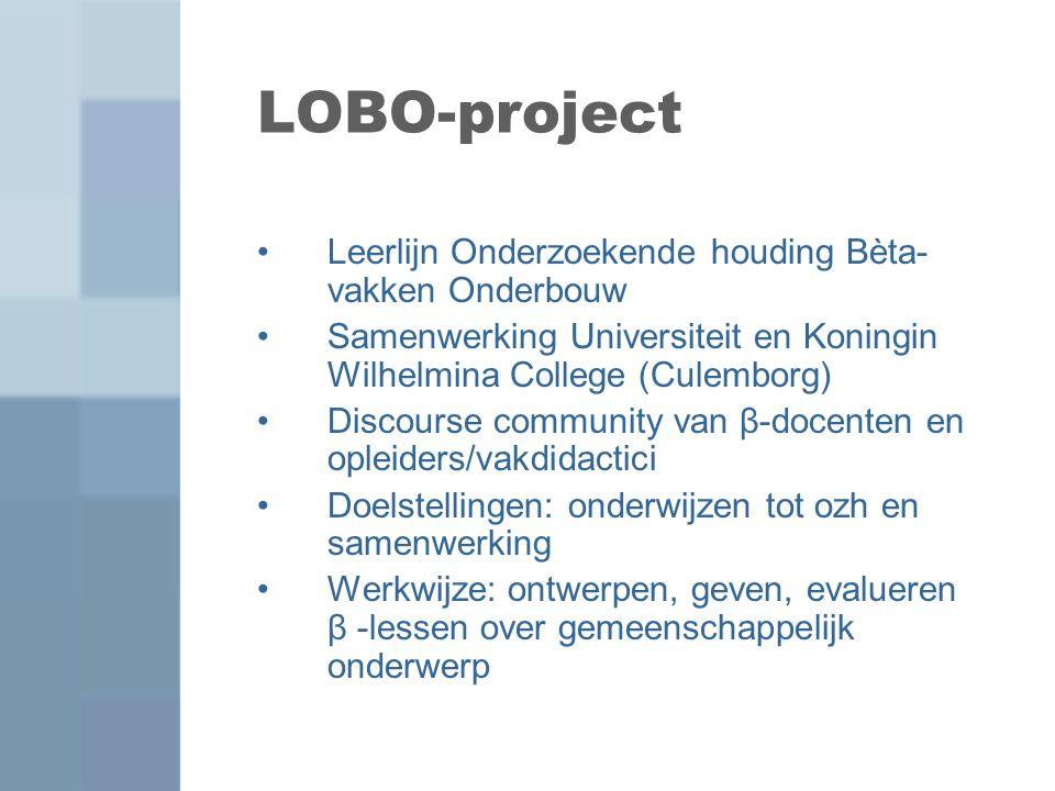LOBO-project Leerlijn Onderzoekende houding Bèta- vakken Onderbouw Samenwerking Universiteit en Koningin Wilhelmina College (Culemborg) Discourse comm