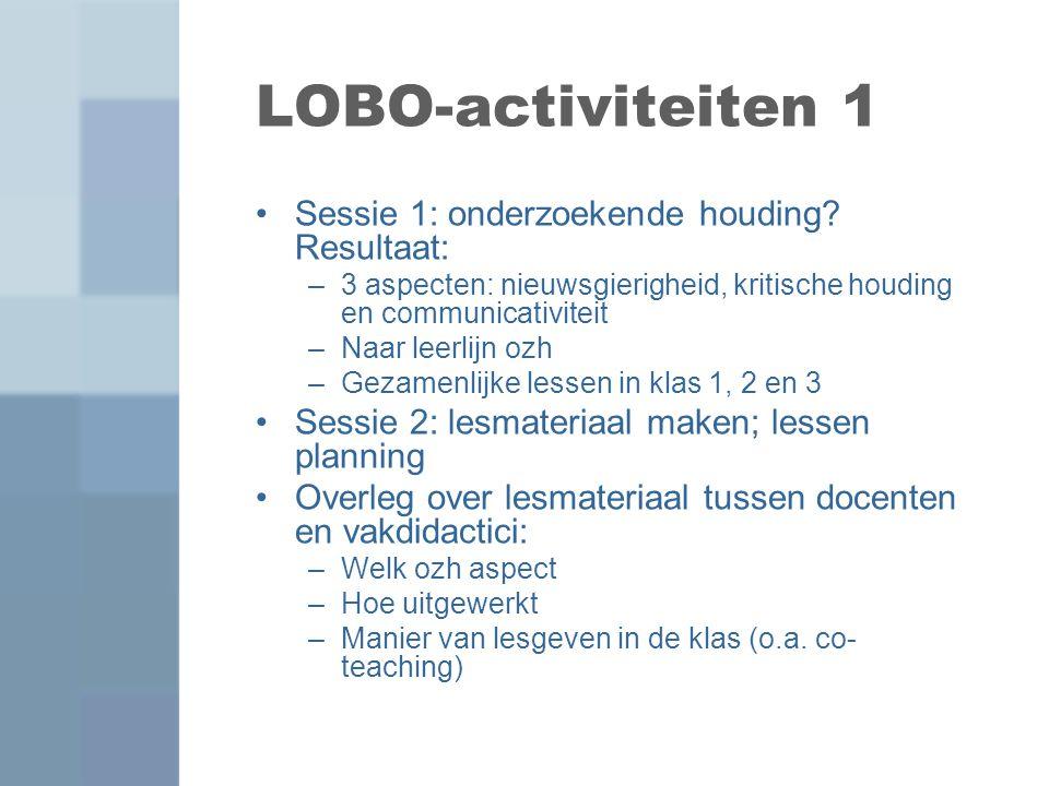 LOBO-activiteiten 1 Sessie 1: onderzoekende houding? Resultaat: –3 aspecten: nieuwsgierigheid, kritische houding en communicativiteit –Naar leerlijn o