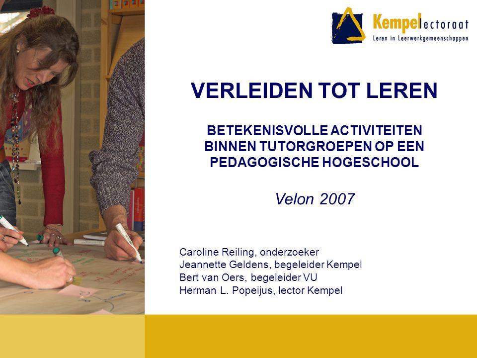 VERLEIDEN TOT LEREN BETEKENISVOLLE ACTIVITEITEN BINNEN TUTORGROEPEN OP EEN PEDAGOGISCHE HOGESCHOOL Velon 2007 Caroline Reiling, onderzoeker Jeannette