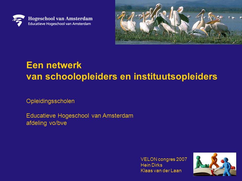 Een netwerk van schoolopleiders en instituutsopleiders Opleidingsscholen Educatieve Hogeschool van Amsterdam afdeling vo/bve VELON congres 2007 Hein Dirks Klaas van der Laan