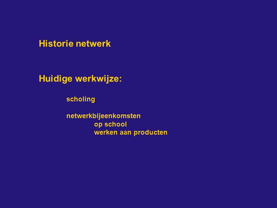 Historie netwerk Huidige werkwijze: scholing netwerkbijeenkomsten op school werken aan producten
