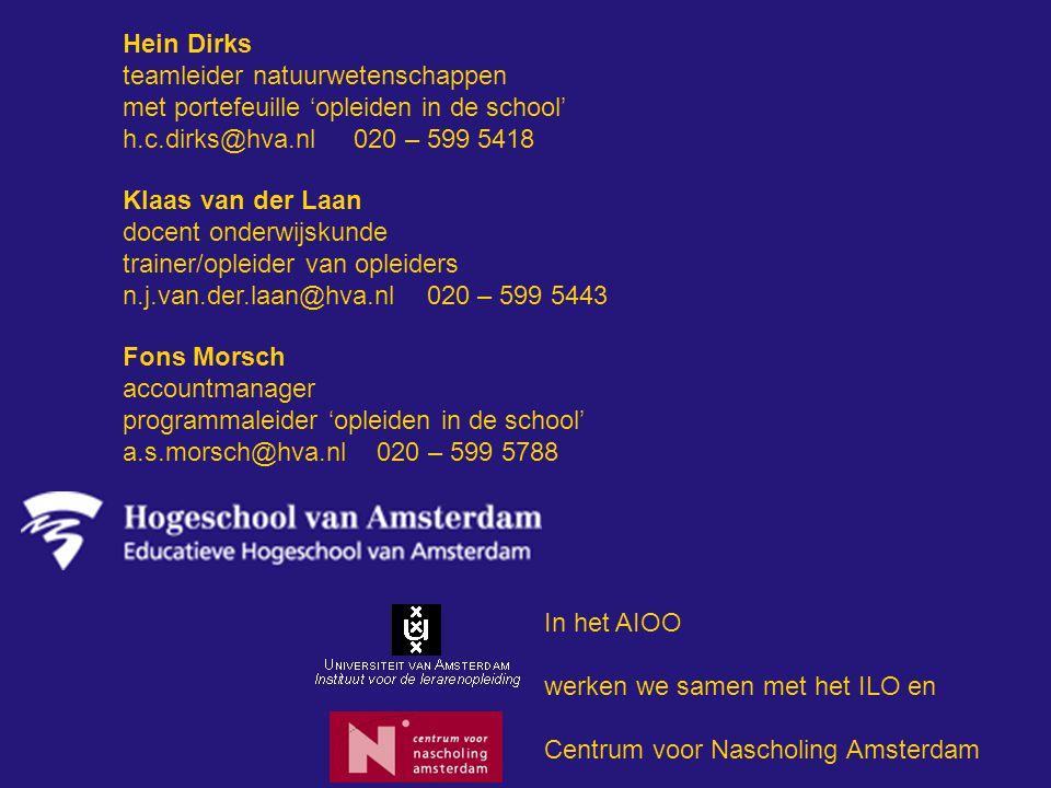 Hein Dirks teamleider natuurwetenschappen met portefeuille 'opleiden in de school' h.c.dirks@hva.nl 020 – 599 5418 Klaas van der Laan docent onderwijskunde trainer/opleider van opleiders n.j.van.der.laan@hva.nl 020 – 599 5443 In het AIOO werken we samen met het ILO en Centrum voor Nascholing Amsterdam Fons Morsch accountmanager programmaleider 'opleiden in de school' a.s.morsch@hva.nl 020 – 599 5788
