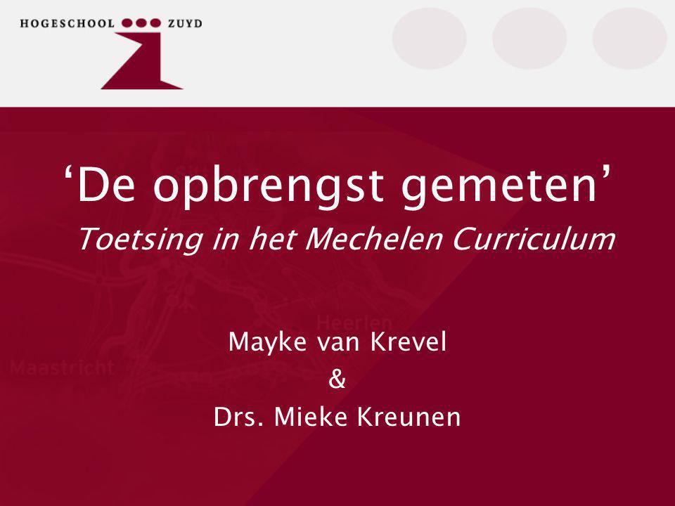 'De opbrengst gemeten' Toetsing in het Mechelen Curriculum Mayke van Krevel & Drs. Mieke Kreunen