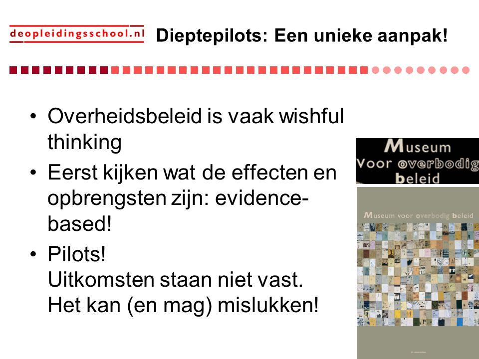 Dieptepilots: Een unieke aanpak! Overheidsbeleid is vaak wishful thinking Eerst kijken wat de effecten en opbrengsten zijn: evidence- based! Pilots! U