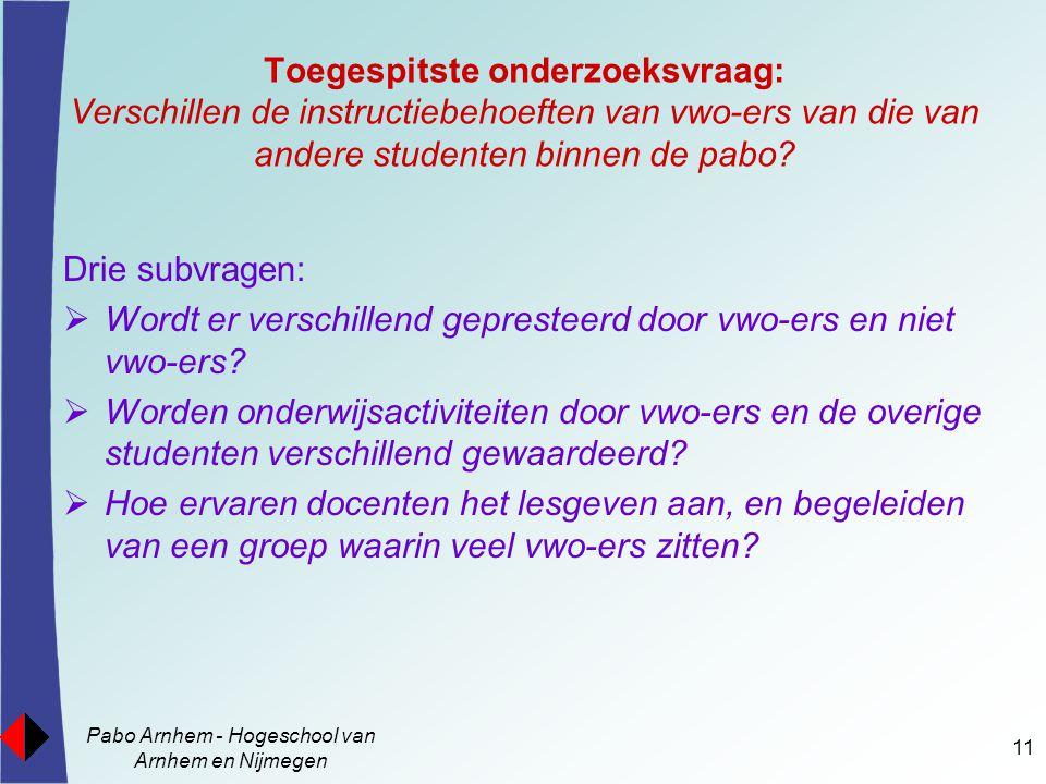 Pabo Arnhem - Hogeschool van Arnhem en Nijmegen 11 Toegespitste onderzoeksvraag: Verschillen de instructiebehoeften van vwo-ers van die van andere stu