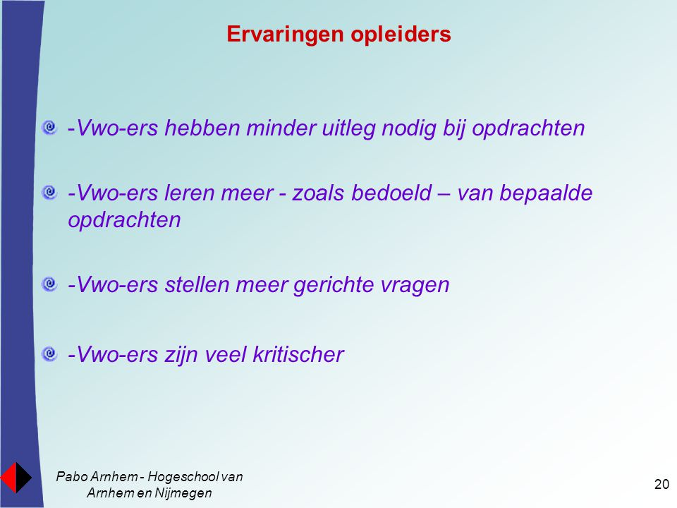 Pabo Arnhem - Hogeschool van Arnhem en Nijmegen 20 Ervaringen opleiders -Vwo-ers hebben minder uitleg nodig bij opdrachten -Vwo-ers leren meer - zoals