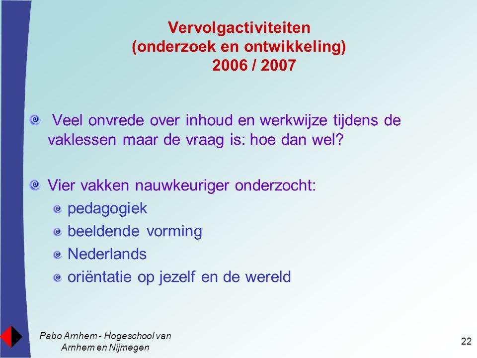 Pabo Arnhem - Hogeschool van Arnhem en Nijmegen 22 Vervolgactiviteiten (onderzoek en ontwikkeling) 2006 / 2007 Veel onvrede over inhoud en werkwijze t
