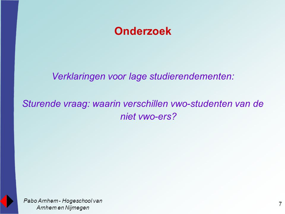Pabo Arnhem - Hogeschool van Arnhem en Nijmegen 8 Theoretische uitgangspunten Afhaken is géén gevolg van: - verkeerde beroepskeuze - te laag theoretisch niveau; eerder te hoog Afhaken mogelijk een gevolg van: - verkeerde match aanbod en vraag  persoonlijke identiteit is professionele identiteit  adaptief onderwijs is succesvol