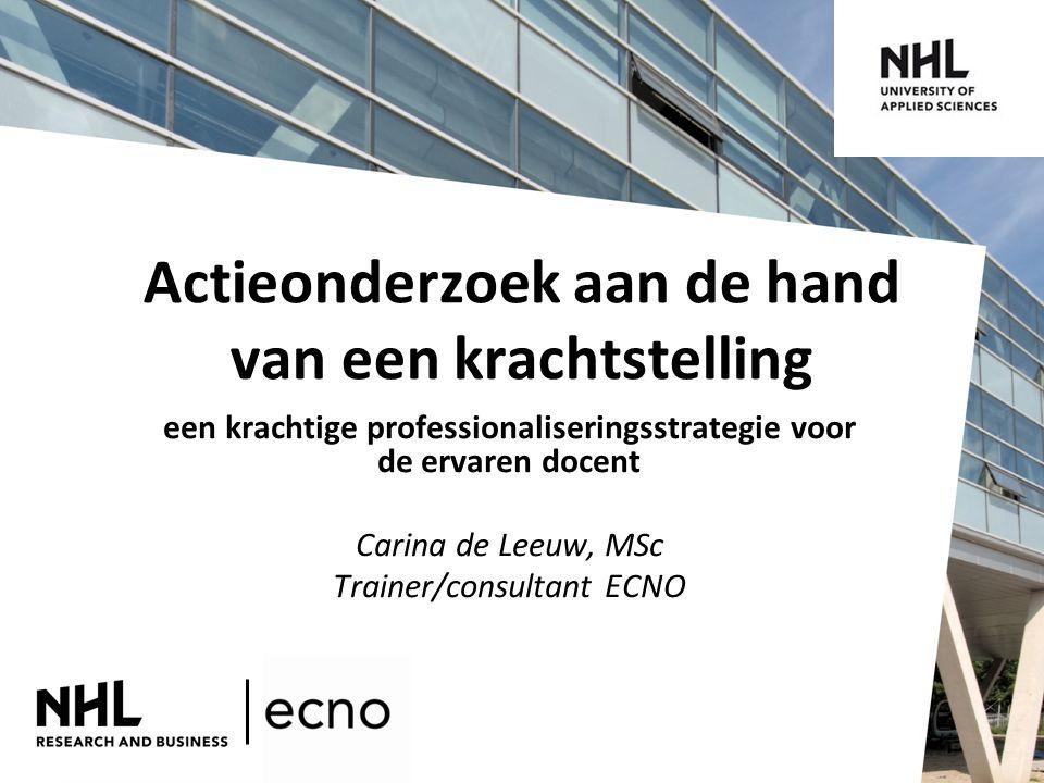 Actieonderzoek aan de hand van een krachtstelling een krachtige professionaliseringsstrategie voor de ervaren docent Carina de Leeuw, MSc Trainer/consultant ECNO