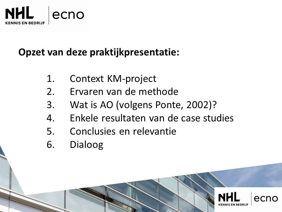 Opzet van deze praktijkpresentatie: 1. Context KM-project 2. Ervaren van de methode 3. Wat is AO (volgens Ponte, 2002)? 4. Enkele resultaten van de ca