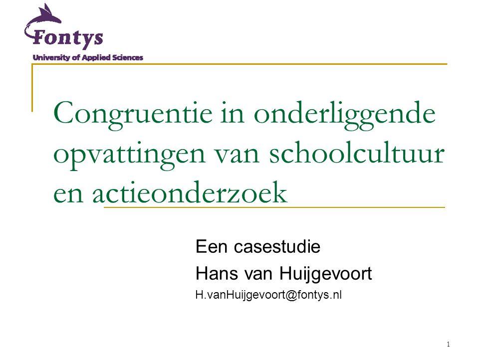 1 Congruentie in onderliggende opvattingen van schoolcultuur en actieonderzoek Een casestudie Hans van Huijgevoort H.vanHuijgevoort@fontys.nl