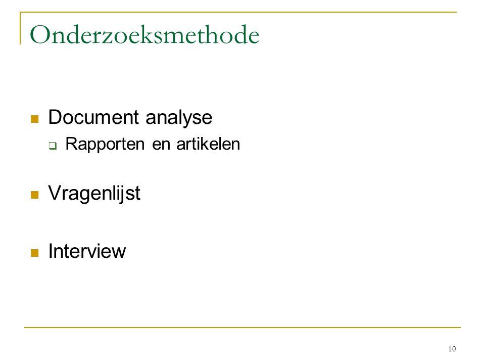 10 Onderzoeksmethode Document analyse  Rapporten en artikelen Vragenlijst Interview
