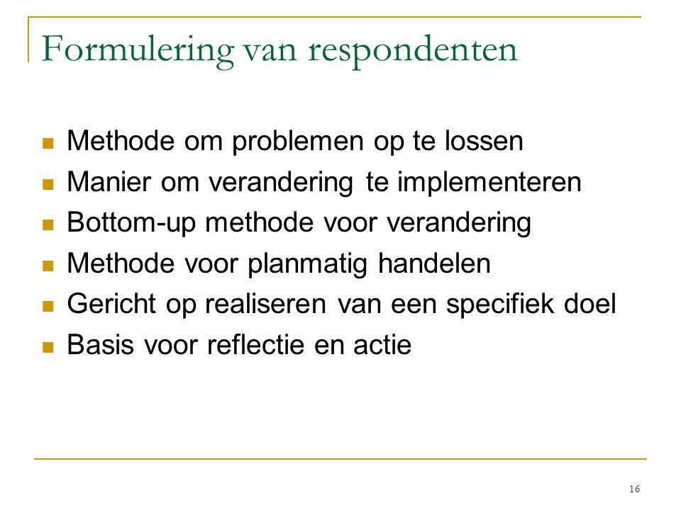 16 Formulering van respondenten Methode om problemen op te lossen Manier om verandering te implementeren Bottom-up methode voor verandering Methode vo