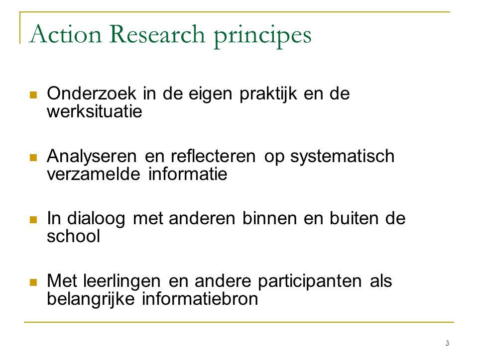 3 Action Research principes Onderzoek in de eigen praktijk en de werksituatie Analyseren en reflecteren op systematisch verzamelde informatie In dialo