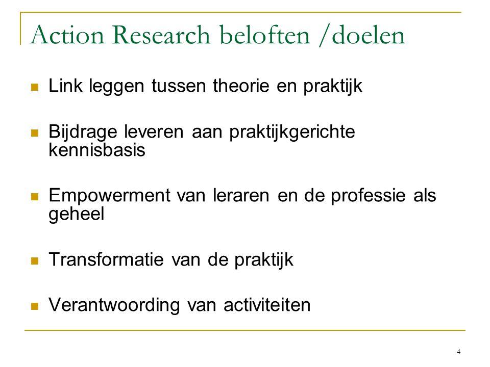 4 Action Research beloften /doelen Link leggen tussen theorie en praktijk Bijdrage leveren aan praktijkgerichte kennisbasis Empowerment van leraren en
