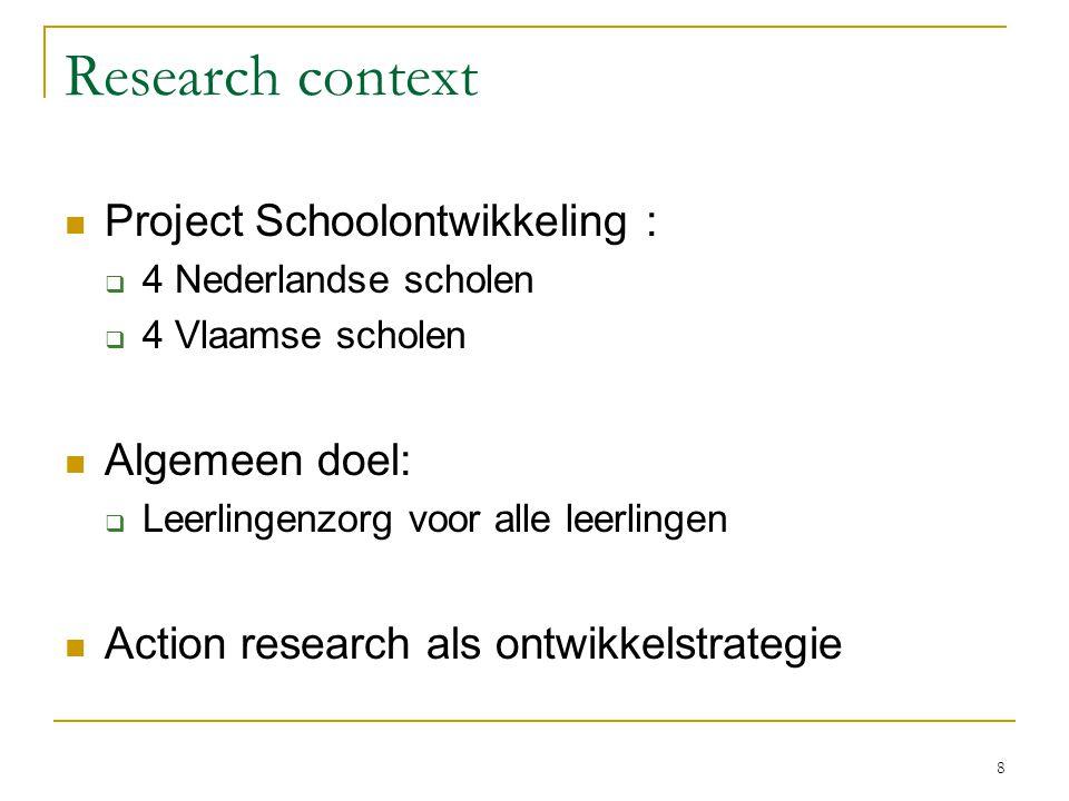 8 Research context Project Schoolontwikkeling :  4 Nederlandse scholen  4 Vlaamse scholen Algemeen doel:  Leerlingenzorg voor alle leerlingen Actio