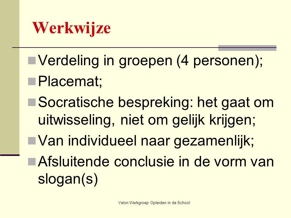 Velon Werkgroep Opleiden in de School Werkwijze Verdeling in groepen (4 personen); Placemat; Socratische bespreking: het gaat om uitwisseling, niet om