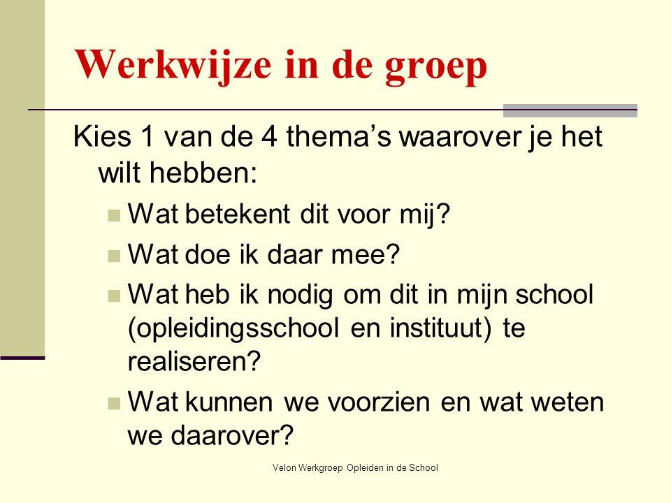 Velon Werkgroep Opleiden in de School Werkwijze in de groep Kies 1 van de 4 thema's waarover je het wilt hebben: Wat betekent dit voor mij? Wat doe ik