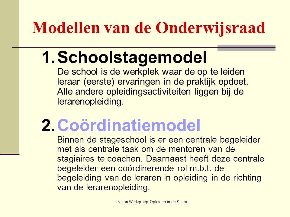Velon Werkgroep Opleiden in de School Modellen van de Onderwijsraad 1.Schoolstagemodel De school is de werkplek waar de op te leiden leraar (eerste) e