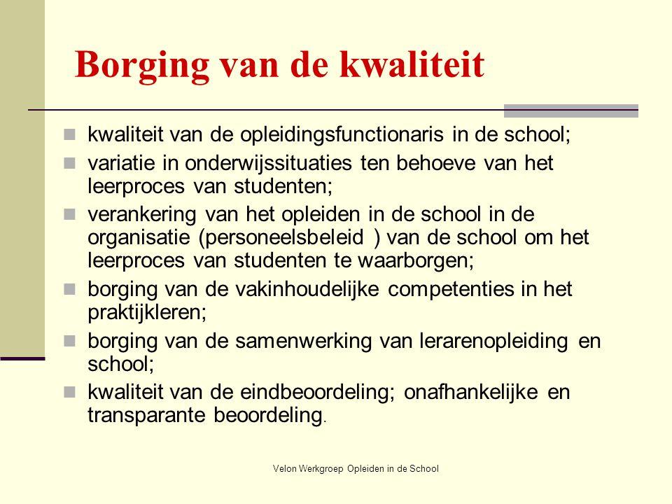 Velon Werkgroep Opleiden in de School Borging van de kwaliteit kwaliteit van de opleidingsfunctionaris in de school; variatie in onderwijssituaties te