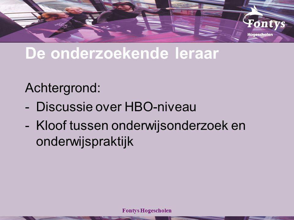 Fontys Hogescholen De onderzoekende leraar Achtergrond: -Discussie over HBO-niveau -Kloof tussen onderwijsonderzoek en onderwijspraktijk