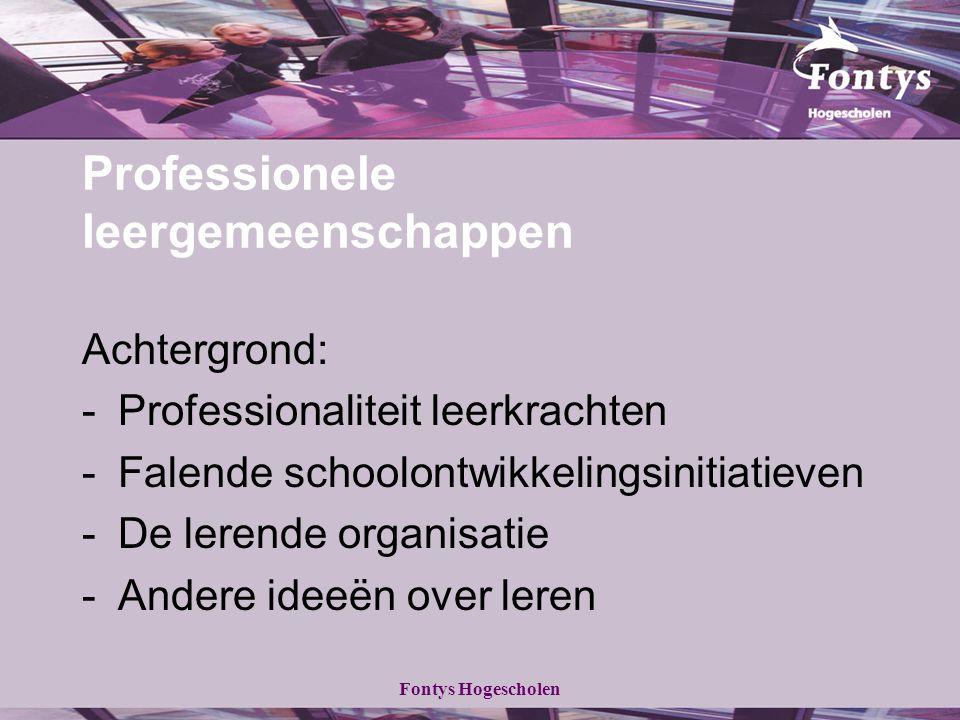 Fontys Hogescholen Professionele leergemeenschappen Achtergrond: -Professionaliteit leerkrachten -Falende schoolontwikkelingsinitiatieven -De lerende
